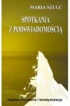Spotkania z podświadomością. Hipnoza werbalna i biostymulacja - Maria Szulc