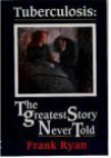 Tuberculosis: The Greatest Story Never Told: The Human Story Of The Search For The Cure For Tuberculosis And The New Global Threat - Frank   Ryan