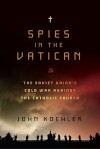 Spies in the Vatican: The Soviet Union's Cold War Against the Catholic Church - John Koehler