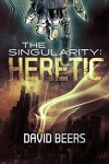 The Singularity: Heretic - A Thriller (The Singularity Series #1) - David Beers