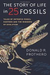 The Story of Life in 25 Fossils: Tales of Intrepid Fossil Hunters and the Wonders of Evolution - Donald R. Prothero