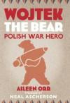 Wojtek the Bear: Polish War Hero - Aileen Orr