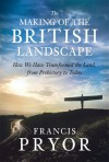 The Making Of The British Landscape: How We Have Transformed The Land, From Prehistory To Today - Francis Pryor