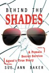 Behind the Shades: A Female Secret Service Agent's True Story - Sue Ann Baker