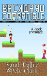 Backward Compatible: A Gamer Geek Love Story - Sarah Daltry, Sarah Daltry, Pete Clark