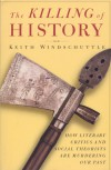The Killing of History: How Literary Critics and Social Theorists Are Murdering Our Past - Keith Windschuttle