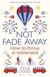 Not Fade Away: How to Thrive in Retirement - Celia Dodd