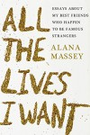 All the Lives I Want: Essays About My Best Friends Who Happen to Be Famous Strangers - Alana Massey