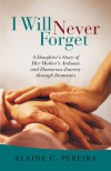 I Will Never Forget: A Daughter's Story of Her Mother's Arduous and Humorous Journey Through Dementia - Elaine C. Pereira