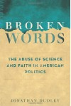 Broken Words: The Abuse of Science and Faith in American Politics - Jonathan Dudley