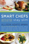Smart Chefs Stay Slim: Lessons in Eating and Living From America's Best Chefs - Allison Adato, Art Smith