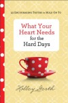 What Your Heart Needs for the Hard Days: 52 Encouraging Truths to Hold on to - Holley Gerth