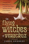 The Flying Witches of Veracruz: A Shaman's True Story of Indigenous Witchcraft, Devil's Weed, and Trance Healing in Aztec Brujeria - James Endredy