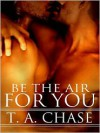 Be The Air For You - T.A. Chase
