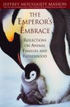 The Emperor's Embrace: Reflections On Animal Families And Fatherhood - Jeffrey Moussaief Masson