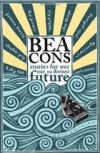 Beacons: Stories for our not so distant future - Tom Bullough, Gregory Norminton, David Constantine, Clare Dudman