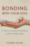 Bonding with Your Dog: A Trainer's Secrets for Building a Better Relationship - Victoria Schade
