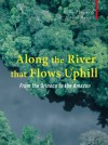 Along the River that Flows Uphill: From the Orinoco to the Amazon - Richard Starks, Miriam Murcutt