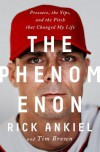 The Phenomenon: Pressure, the Yips, and the Pitch that Changed My Life - Rick Ankiel, Tim Brown