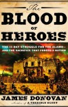 The Blood of Heroes: The 13-Day Struggle for the Alamo--and the Sacrifice That Forged a Nation - James Donovan