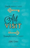 The Art of the Visit: Being the Perfect Host/Becoming the Perfect Guest - Kathy Bertone