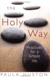 The Holy Way: Practices for a Simple Life - Paula Huston