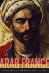 Arab France: Islam and the Making of Modern Europe, 1798-1831 - Ian Coller