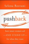 Pushback: How Smart Women Ask--and Stand Up--for What They Want - Selena Rezvani