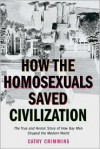 How the Homosexuals Saved Civilization: The Time and Heroic Story of How Gay Men Shaped the Modern World - Cathy Crimmins