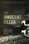 The Innocent Killer: A True Story of a Wrongful Conviction and Its Astonishing Aftermath - Michael Griesbach
