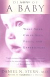 Diary Of A Baby: What Your Child Sees, Feels, And Experiences - Daniel N. Stern
