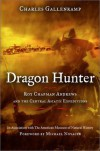 Dragon Hunter: Roy Chapman Andrews & the Central Asiatic Expeditions - Charles Gallenkamp, Michael J. Novacek