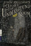 The Secret of the Underground Room - John Bellairs