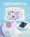 The Sweetapolita Bakebook: 75 Fanciful Cakes, Cookies & More to Make & Decorate - Rosie Alyea