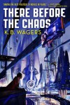 There Before the Chaos - K.B. Wagers