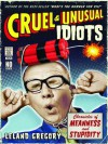 Cruel and Unusual Idiots: Chronicles of Meanness and Stupidity - Leland Gregory