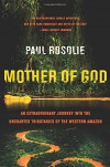 Mother of God: An Extraordinary Journey into the Uncharted Tributaries of the Western Amazon - Paul Rosolie