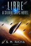 Libre, A Silver Ships Novel (The Silver Ships) (Volume 2) - S. H. Jucha