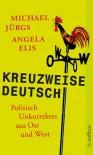 Kreuzweise deutsch: Politisch Unkorrektes aus Ost und West - Michael Jürgs, Angela Elis