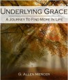 Underlying Grace: A Jouyney To Find More In Life - G. Allen Mercer