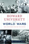 Howard University in the World Wars: Men and Women Serving the Nation - Lopez D. Matthews,  Jr.,  PhD