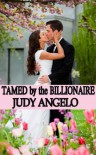 Tamed by the Billionaire (The BAD BOY BILLIONAIRES Series) - Judy Angelo