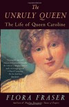 The Unruly Queen: The Life of Queen Caroline - Flora Fraser