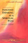 Intuitive Thinking As a Spiritual Path: A Philosophy of Freedom (Classics in Anthroposophy) - Rudolf Steiner