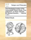 The theological works of the Honourable Robert Boyle, Esq; epitomiz'd. In three volumes. ... By Richard Boulton, ... Volume 1 of 3 - Robert Boyle