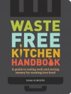Waste-Free Kitchen Handbook: A Guide to Eating Well and Saving Money By Wasting Less Food - Dana Gunders