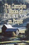 The complete works of E.M. Bounds on prayer - Edward M Bounds