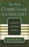 Seven Curricular Landscapes: An Approach to the Holistic Curriculum - Clifford Mayes