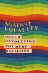Against Equality: Queer Revolution, Not Mere Inclusion - Ryan Conrad
