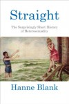 Straight: The Surprisingly Short History of Heterosexuality - Hanne Blank